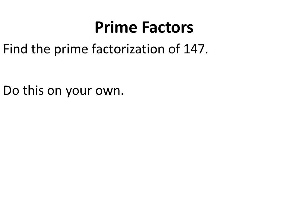 Prime Factors Find the prime factorization of 147. Do this on your own.