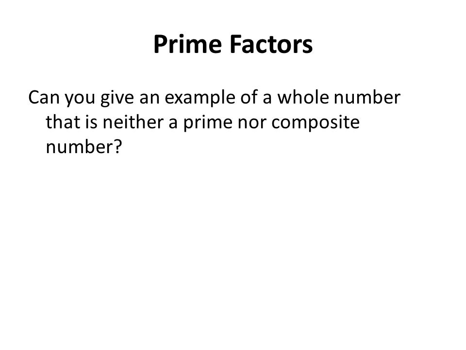 Prime Factors Can you give an example of a whole number that is neither a prime nor composite number