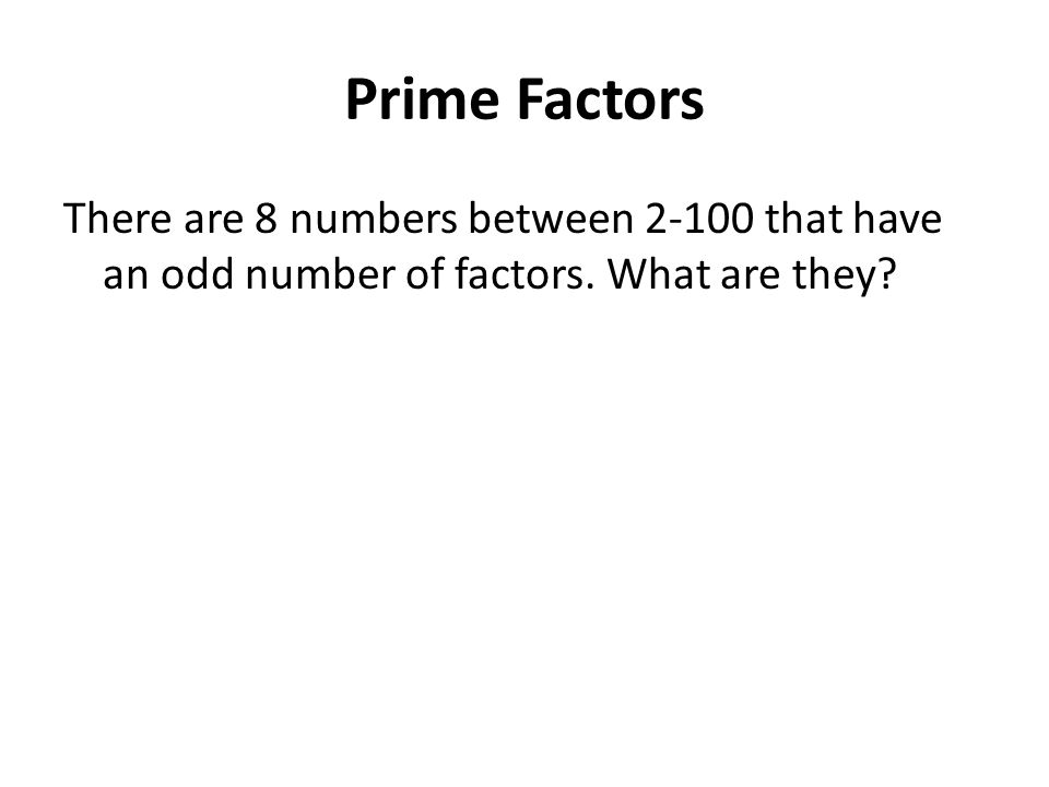 Prime Factors There are 8 numbers between 2-100 that have an odd number of factors. What are they