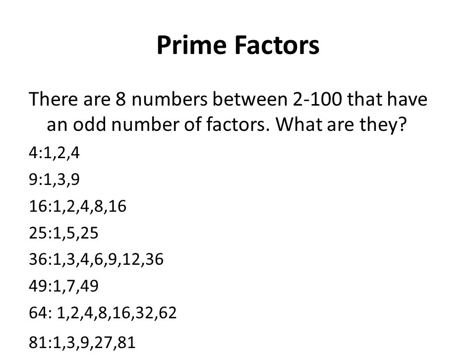 Prime Factors There are 8 numbers between 2-100 that have an odd number of factors. What are they 4:1,2,4.