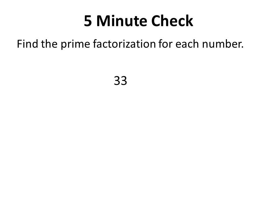 5 Minute Check Find the prime factorization for each number. 33