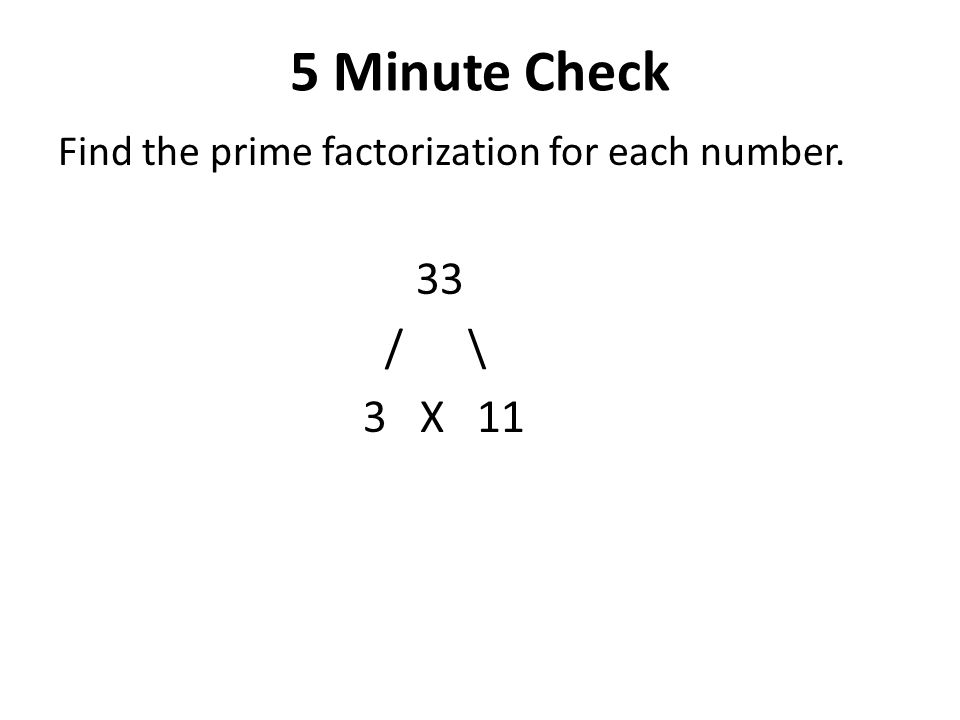 5 Minute Check Find the prime factorization for each number. 33 / \ 3 X 11