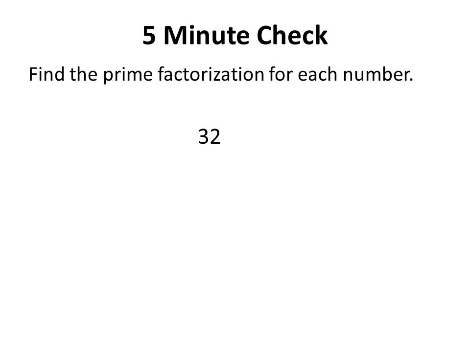 5 Minute Check Find the prime factorization for each number. 32