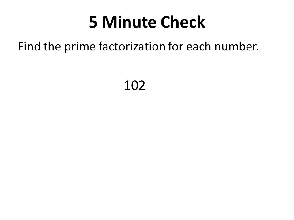 5 Minute Check Find the prime factorization for each number. 102