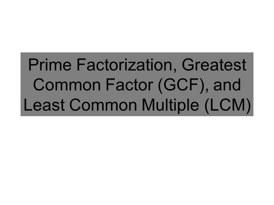 Prime Factorization, Greatest Common Factor (GCF), and Least Common Multiple (LCM)
