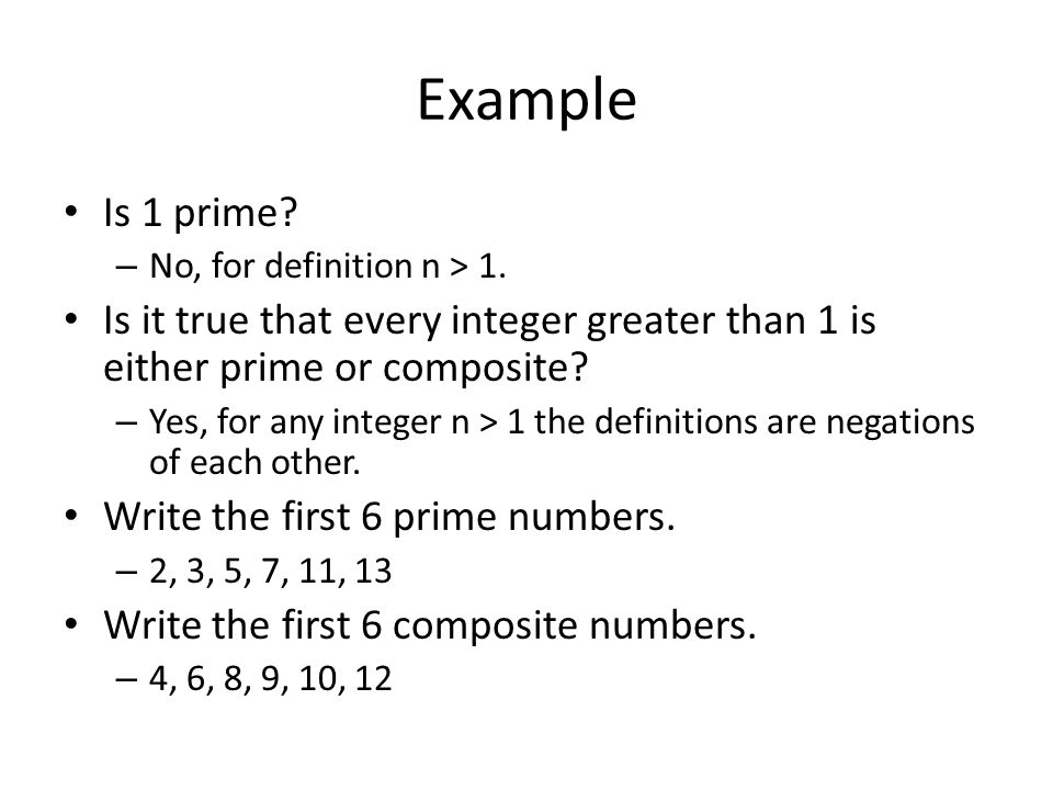 Example Is 1 prime No, for definition n > 1. Is it true that every integer greater than 1 is either prime or composite