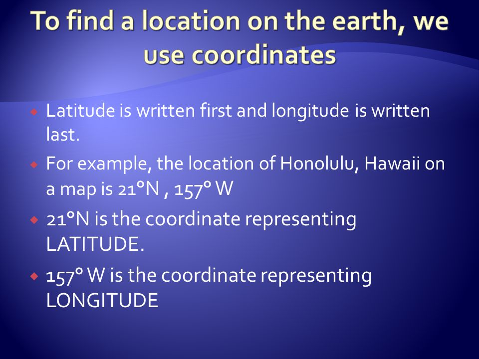To find a location on the earth, we use coordinates