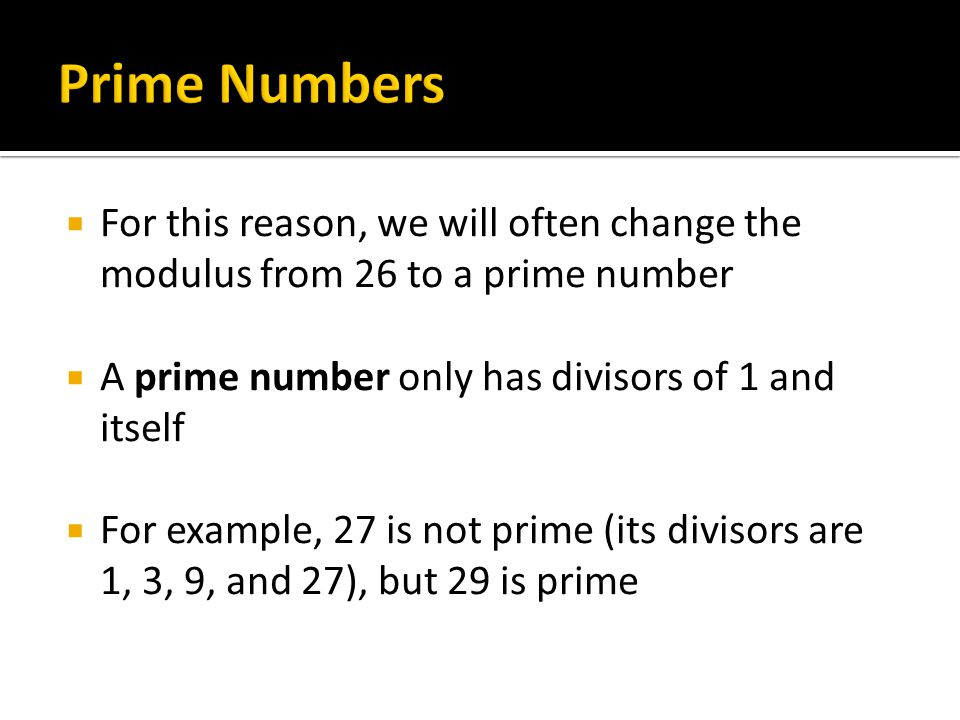 Prime Numbers For this reason, we will often change the modulus from 26 to a prime number. A prime number only has divisors of 1 and itself.