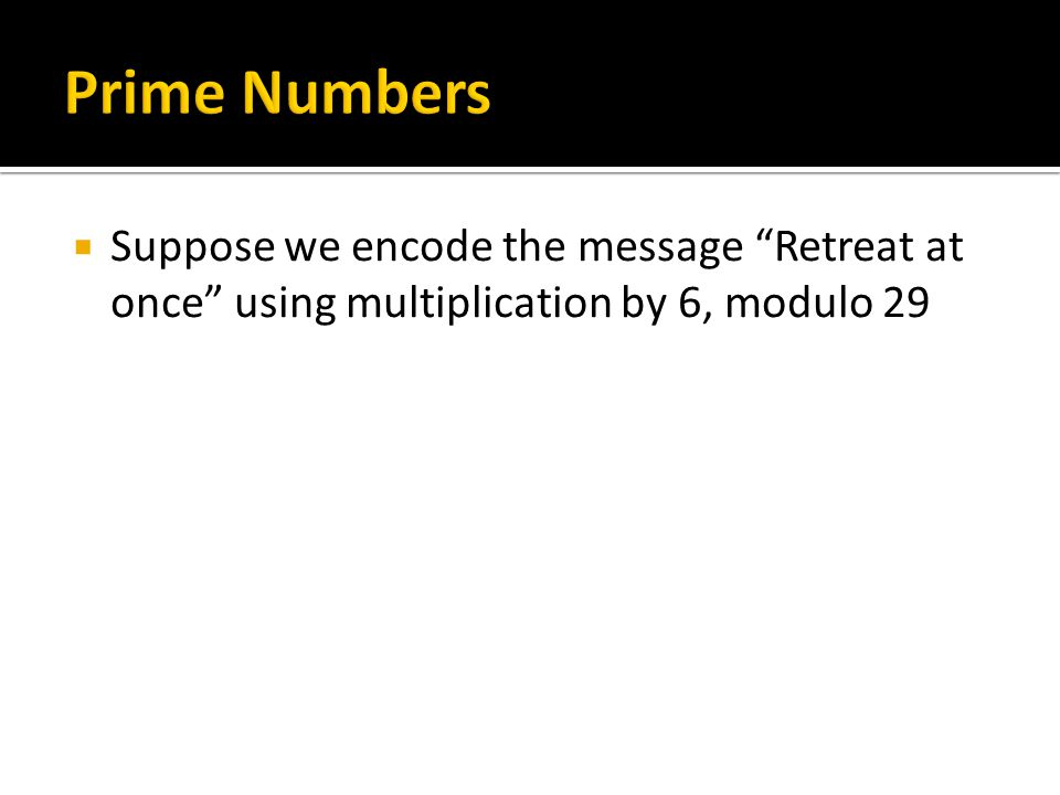 Prime Numbers Suppose we encode the message Retreat at once using multiplication by 6, modulo 29