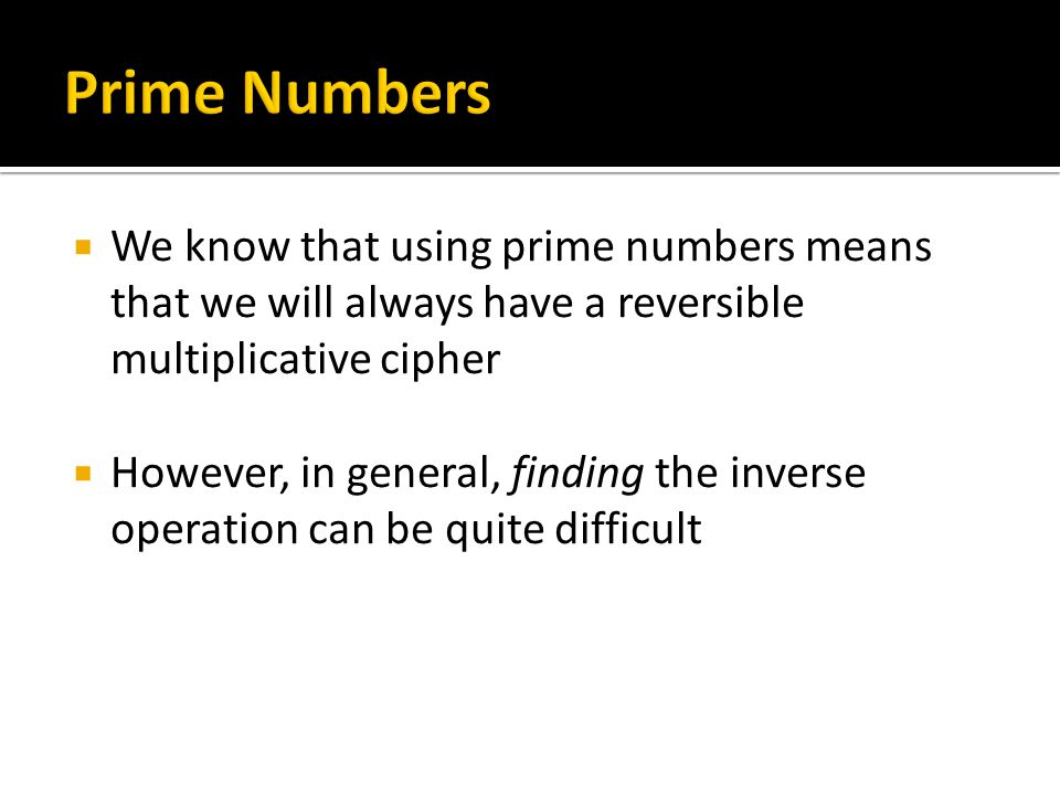 Prime Numbers We know that using prime numbers means that we will always have a reversible multiplicative cipher.