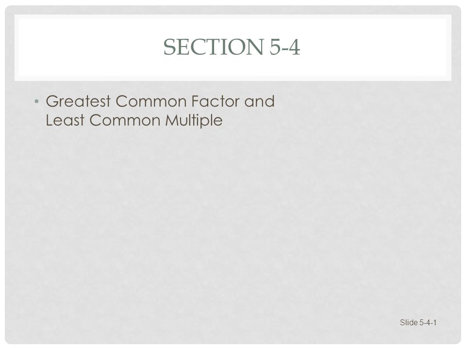 Section 5-4 Greatest Common Factor and Least Common Multiple
