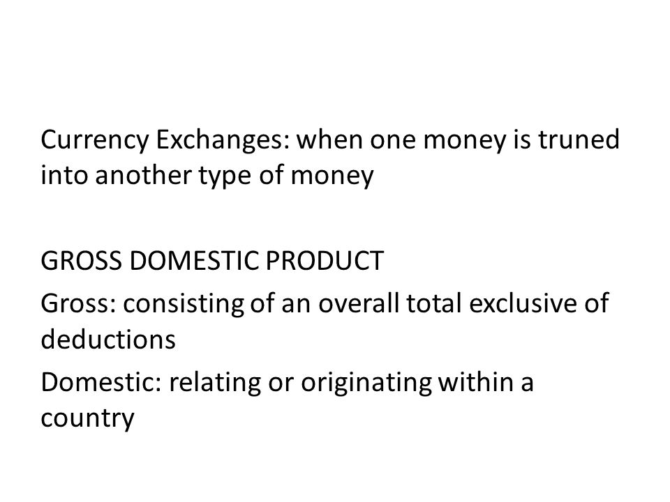 Currency Exchanges: when one money is truned into another type of money GROSS DOMESTIC PRODUCT Gross: consisting of an overall total exclusive of deductions Domestic: relating or originating within a country