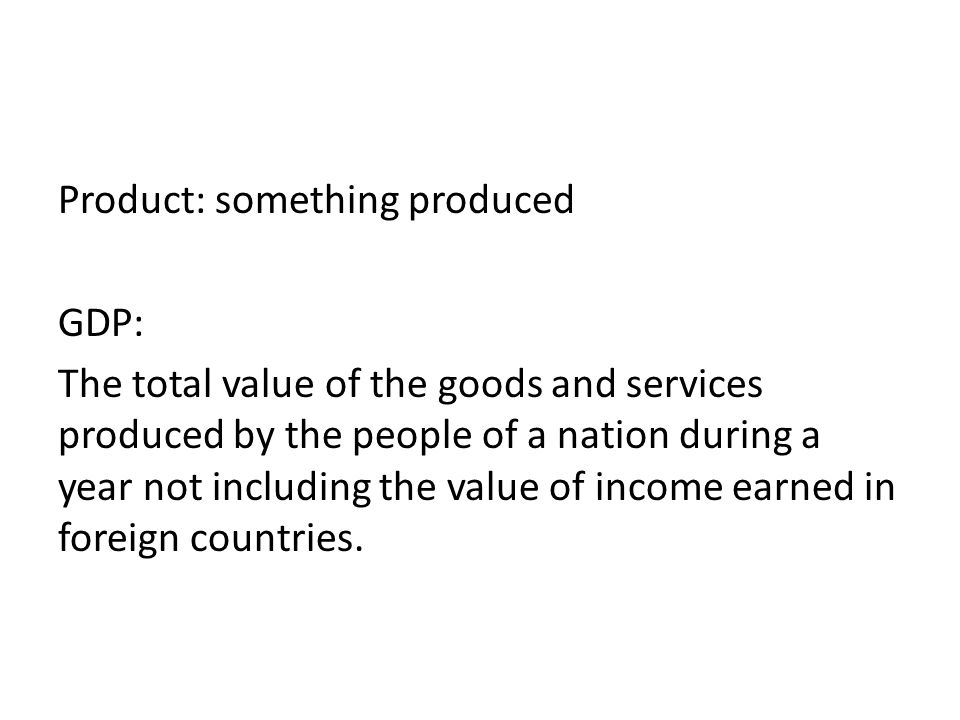 Product: something produced GDP: The total value of the goods and services produced by the people of a nation during a year not including the value of income earned in foreign countries.