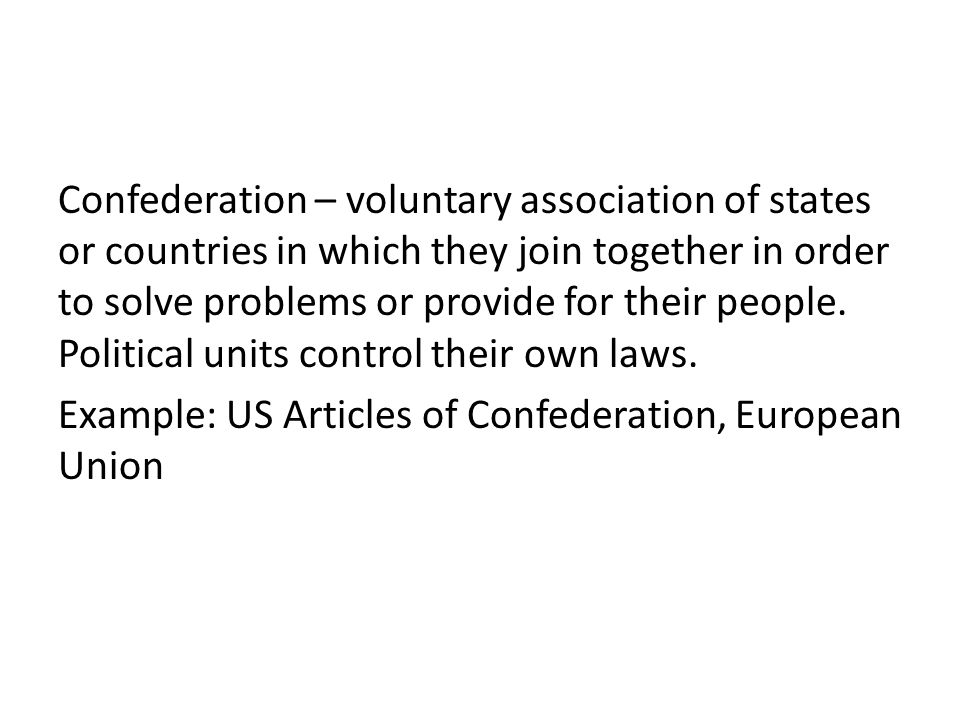 Confederation – voluntary association of states or countries in which they join together in order to solve problems or provide for their people.