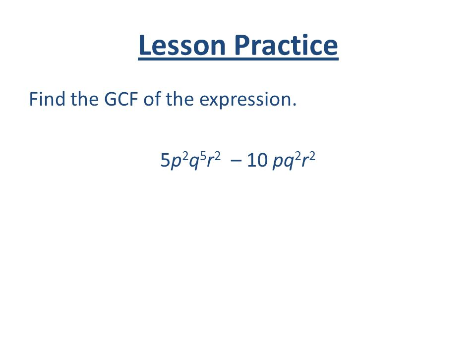 Lesson Practice Find the GCF of the expression. 5p2q5r2 – 10 pq2r2