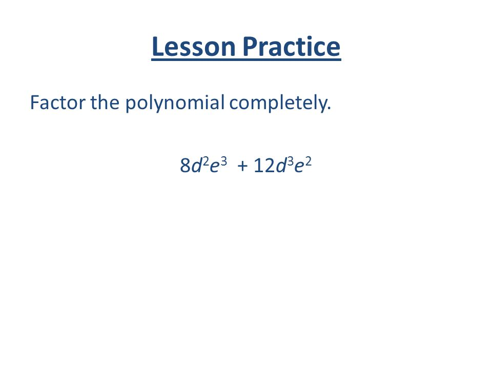 Lesson Practice Factor the polynomial completely. 8d2e3 + 12d3e2