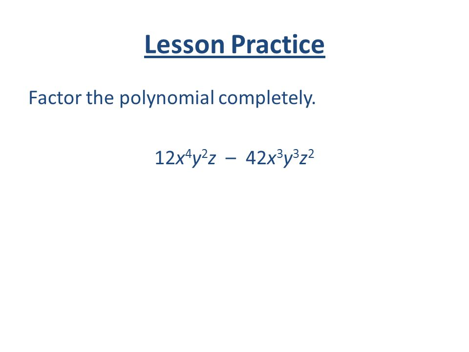 Lesson Practice Factor the polynomial completely. 12x4y2z – 42x3y3z2