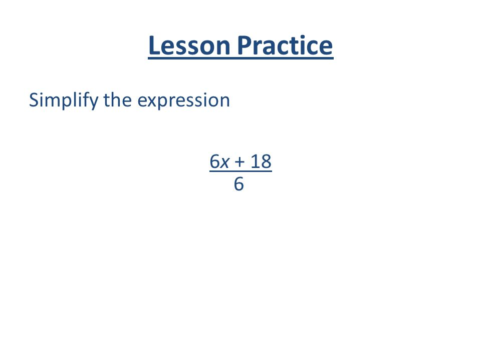 Lesson Practice Simplify the expression 6x + 18 6