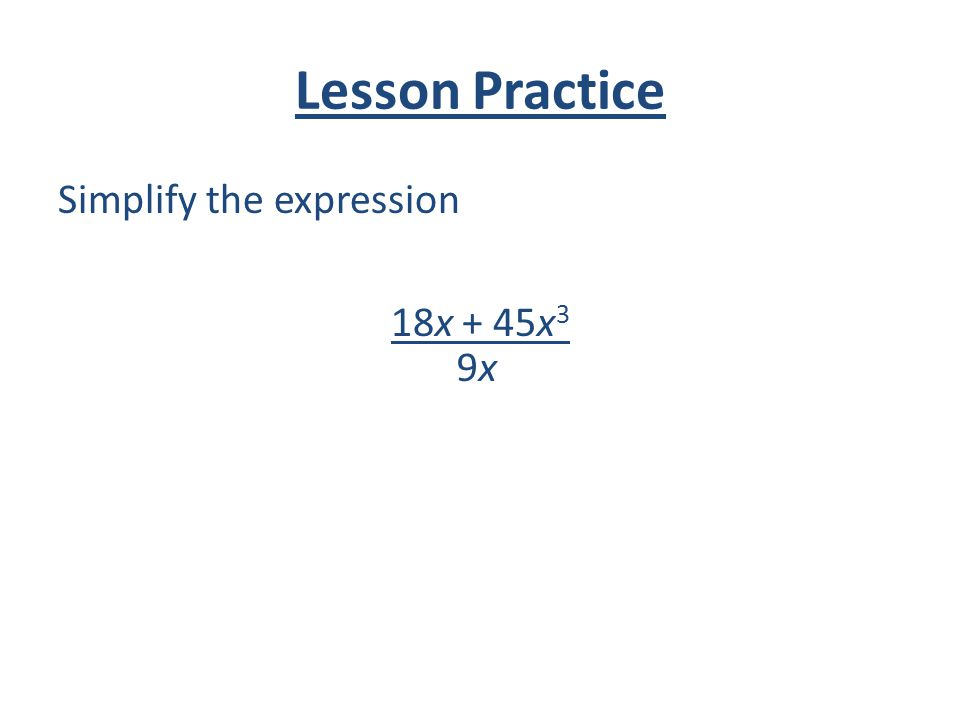 Lesson Practice Simplify the expression 18x + 45x3 9x