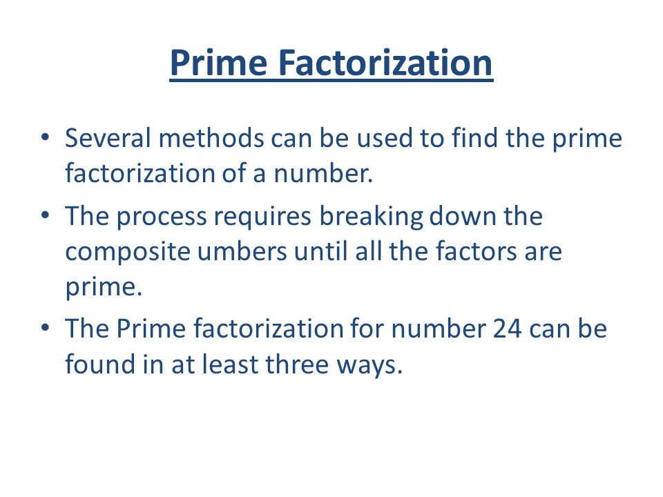 Prime Factorization Several methods can be used to find the prime factorization of a number.