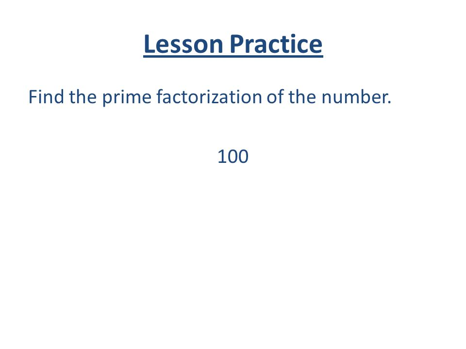 Lesson Practice Find the prime factorization of the number. 100