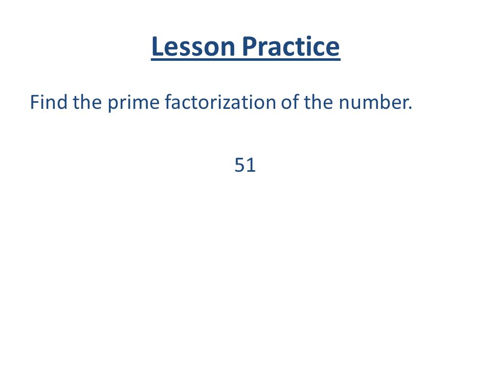 Lesson Practice Find the prime factorization of the number. 51