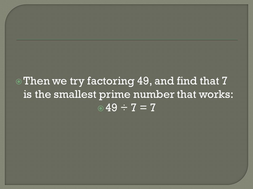 Then we try factoring 49, and find that 7 is the smallest prime number that works: