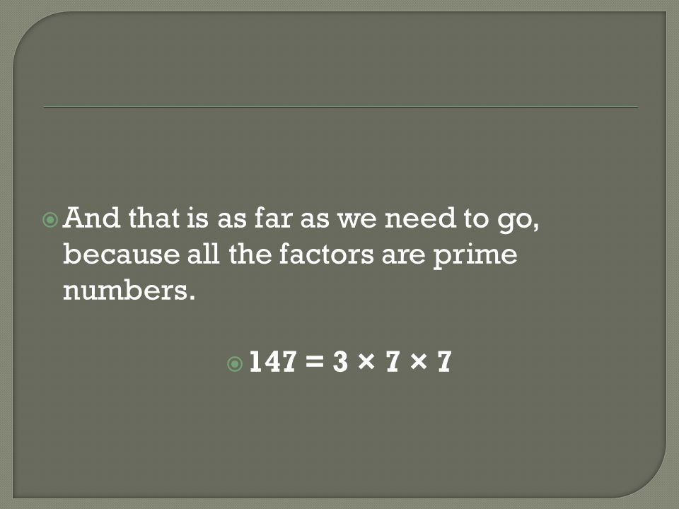And that is as far as we need to go, because all the factors are prime numbers.