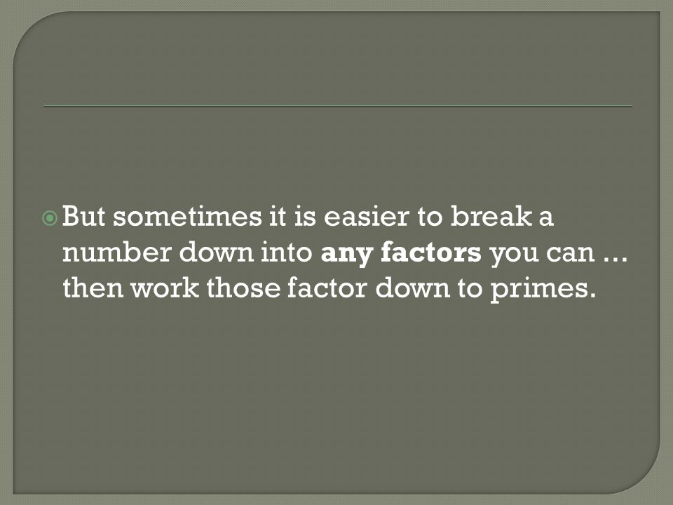 But sometimes it is easier to break a number down into any factors you can ...