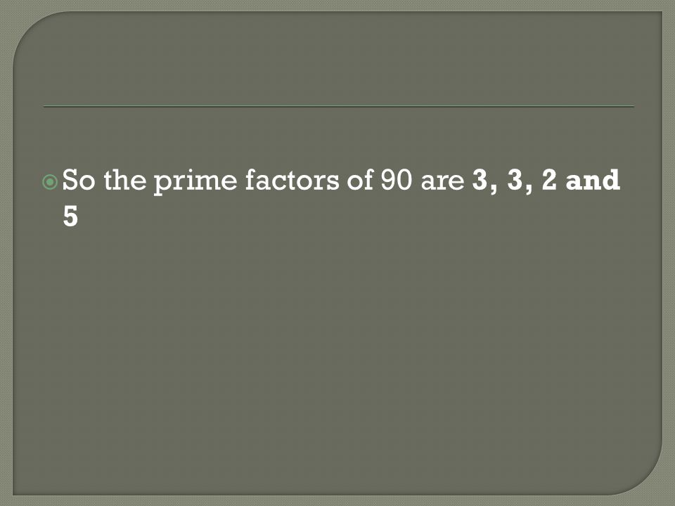 So the prime factors of 90 are 3, 3, 2 and 5