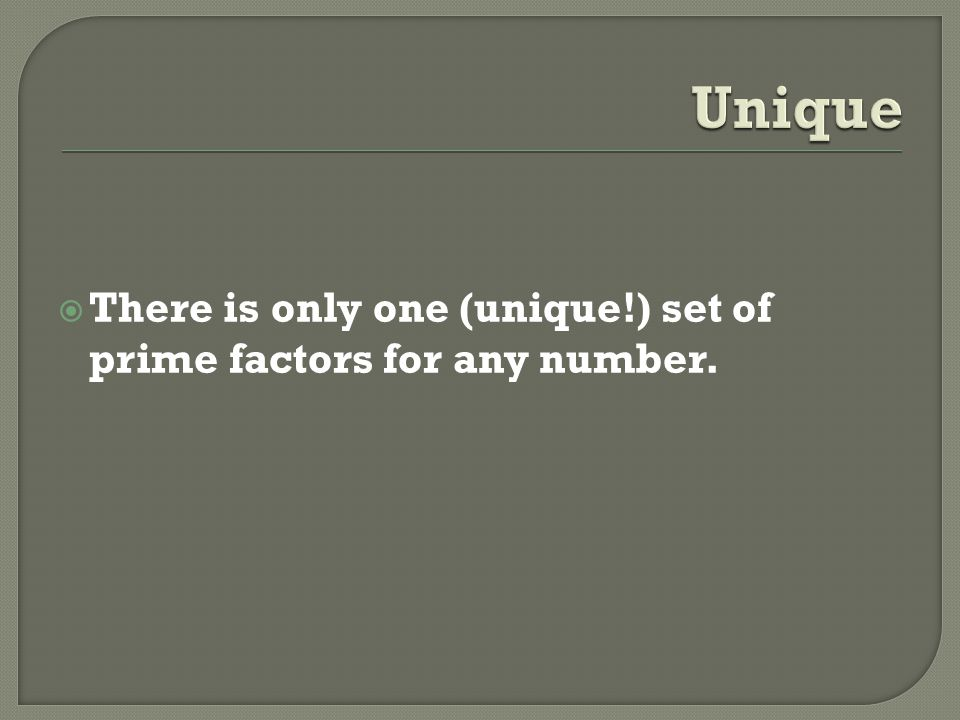 Unique There is only one (unique!) set of prime factors for any number.