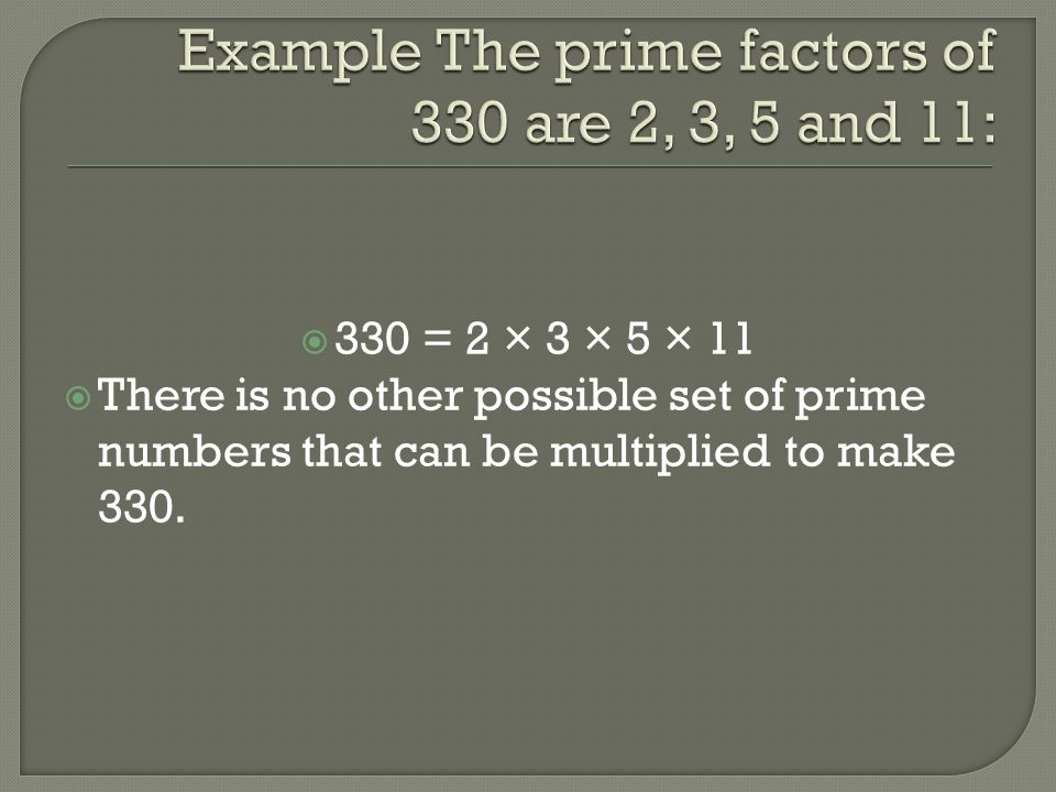 Example The prime factors of 330 are 2, 3, 5 and 11: