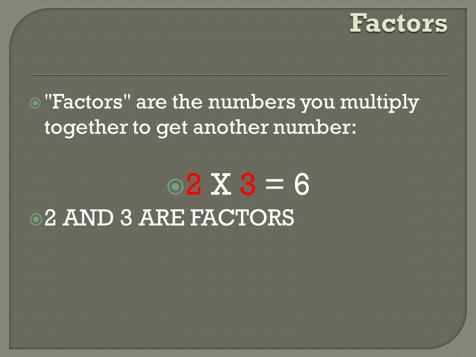 2 X 3 = 6 Factors 2 AND 3 ARE FACTORS