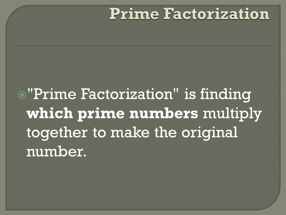 Prime Factorization Prime Factorization is finding which prime numbers multiply together to make the original number.