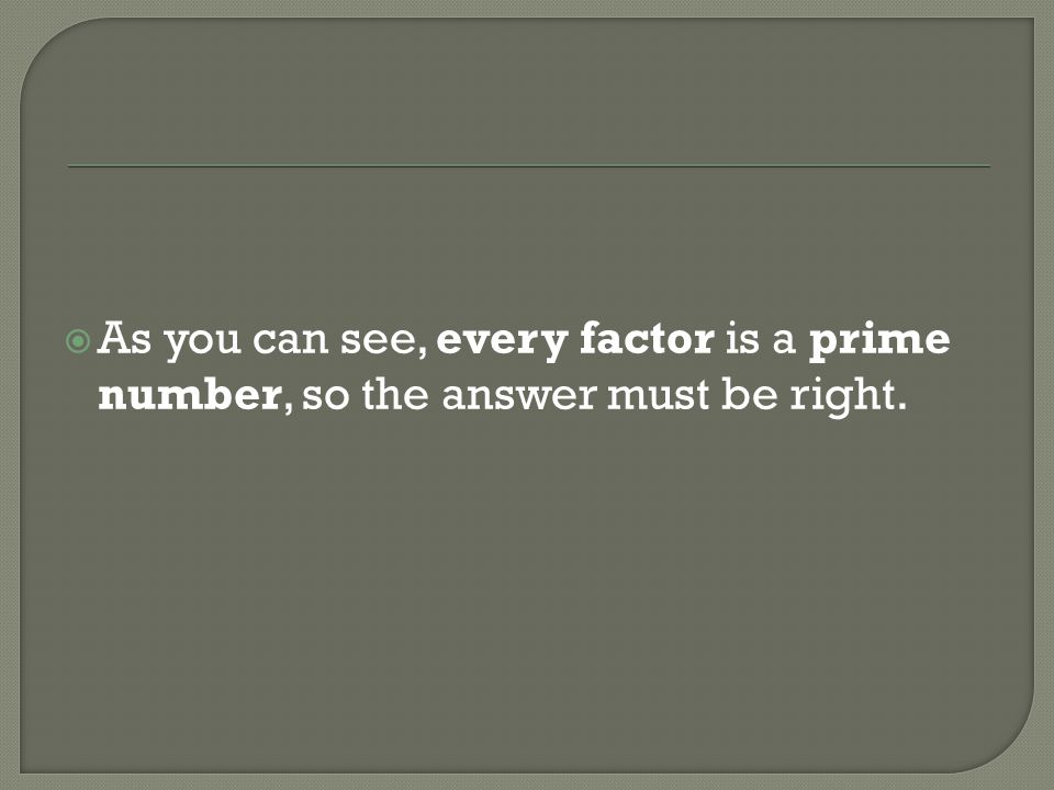 As you can see, every factor is a prime number, so the answer must be right.