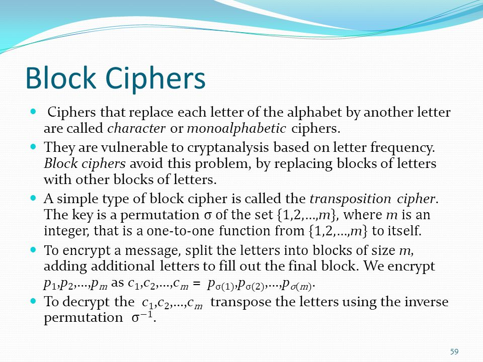 Block Ciphers Ciphers that replace each letter of the alphabet by another letter are called character or monoalphabetic ciphers.