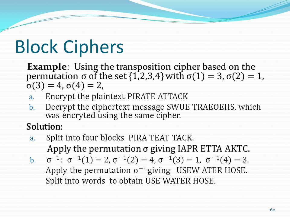 Block Ciphers Example: Using the transposition cipher based on the permutation σ of the set {1,2,3,4} with σ(1) = 3, σ(2) = 1, σ(3) = 4, σ(4) = 2,