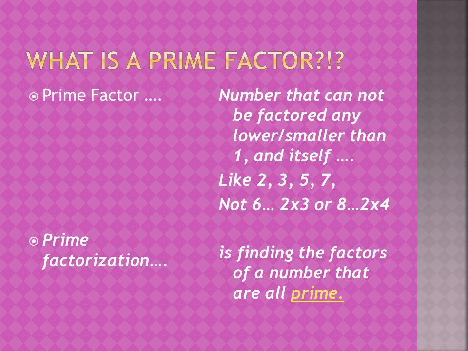 What is a Prime Factor ! Prime Factor …. Prime factorization….