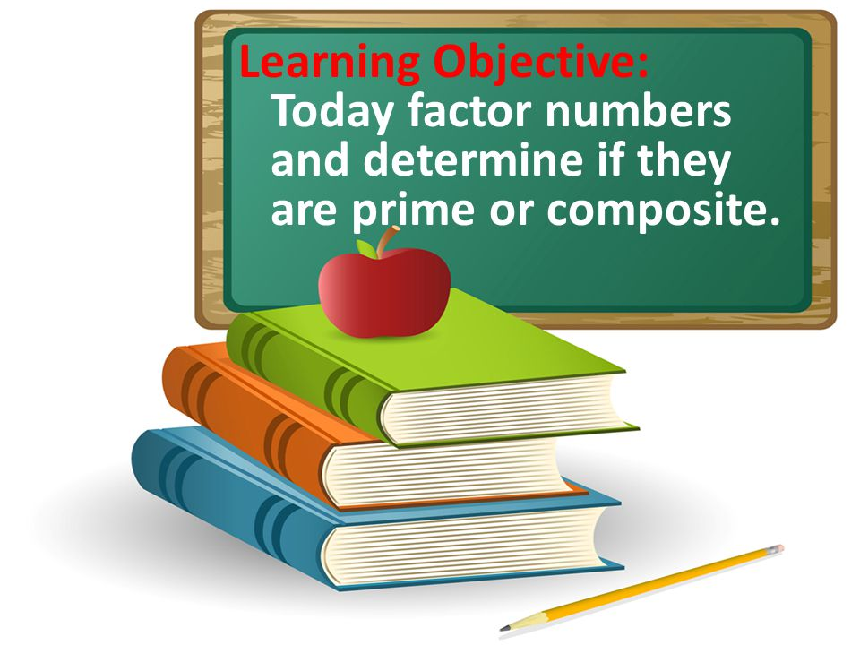 Learning Objective: Today factor numbers and determine if they are prime or composite.