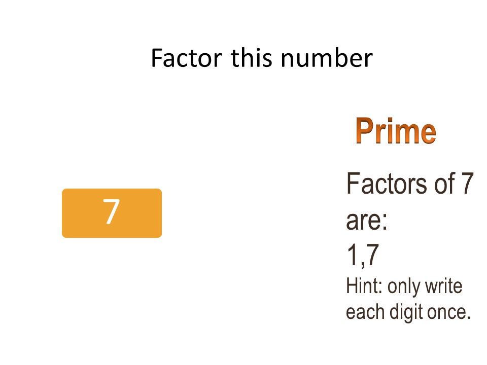Prime Factors of 7 are: 1,7 Factor this number