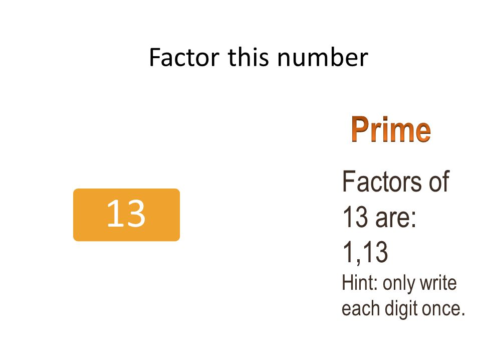 Prime Factors of 13 are: 1,13 Factor this number