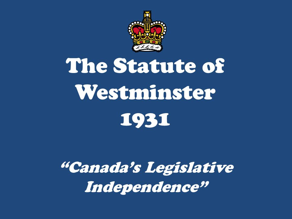 The Statute of Westminster 1931 Canada's Legislative Independence