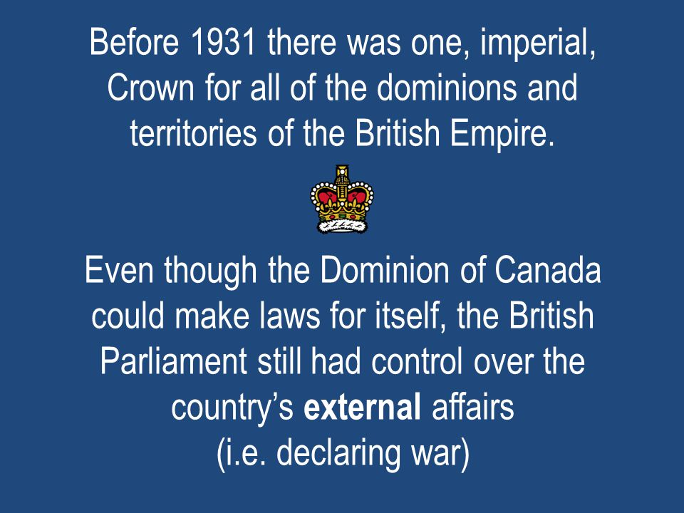 Before 1931 there was one, imperial, Crown for all of the dominions and territories of the British Empire.