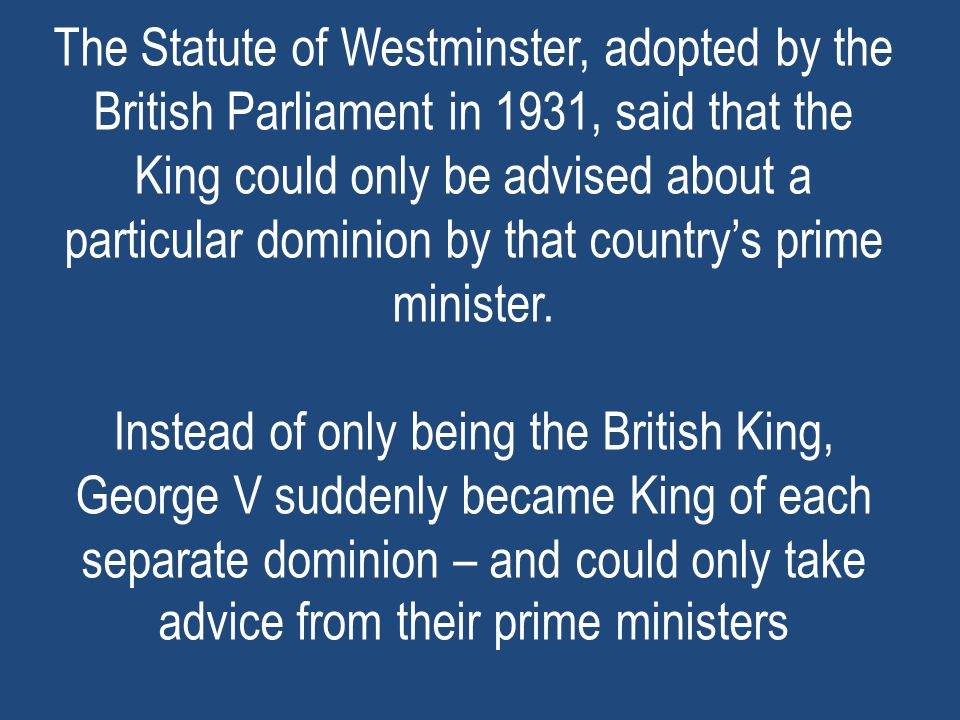 The Statute of Westminster, adopted by the British Parliament in 1931, said that the King could only be advised about a particular dominion by that country's prime minister.