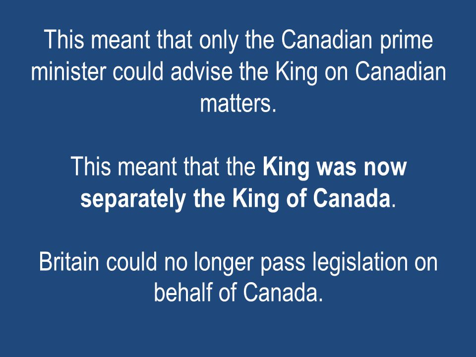 This meant that only the Canadian prime minister could advise the King on Canadian matters.