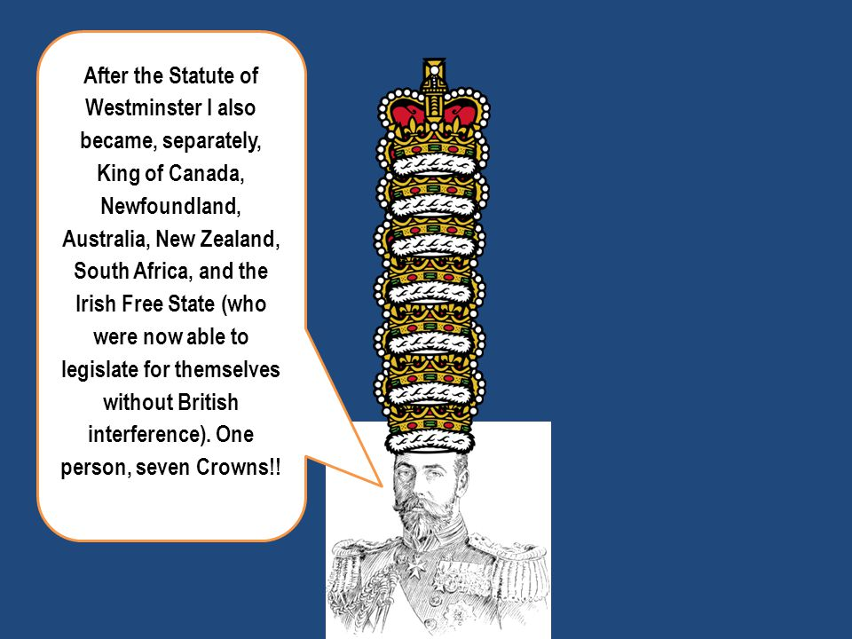 After the Statute of Westminster I also became, separately, King of Canada, Newfoundland, Australia, New Zealand, South Africa, and the Irish Free State (who were now able to legislate for themselves without British interference). One person, seven Crowns!!