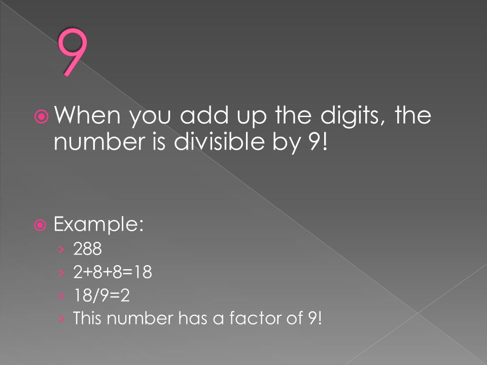 9 When you add up the digits, the number is divisible by 9! Example: