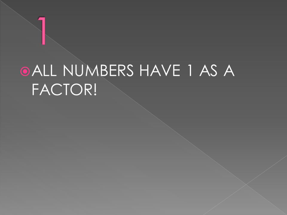 1 ALL NUMBERS HAVE 1 AS A FACTOR!