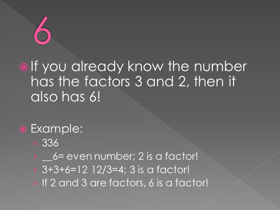 6 If you already know the number has the factors 3 and 2, then it also has 6! Example: 336. __6= even number; 2 is a factor!