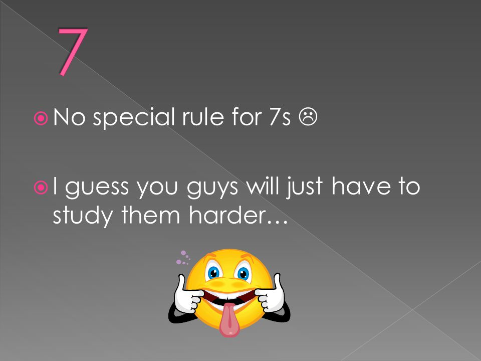 7 No special rule for 7s  I guess you guys will just have to study them harder…